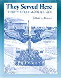 They Served Here : Thirty-Three Maxwell Men by Jeffrey C. Benton front cover