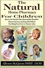 The Natural Home Pharmacy for Children: How to Use Practical Tips, Homeopathic Remedies, Flower Essences, and Essential Oils for Everything from Fever to Tummy Aches Paperback