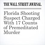 Florida Shooting Suspect Charged With 17 Counts of Premeditated Murder | Jon Kamp,Kate King,Scott Calvert