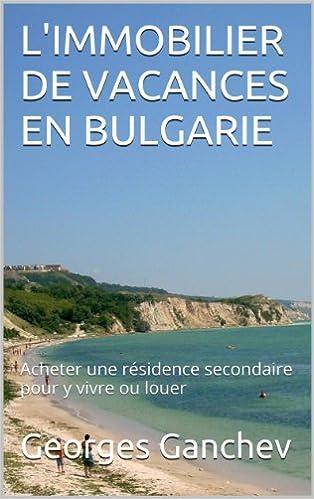 Epub-kirjojen kokoelman lataus L'IMMOBILIER DE VACANCES EN BULGARIE: Acheter une résidence secondaire pour y vivre ou louer (French Edition) B015RMGLWG PDB