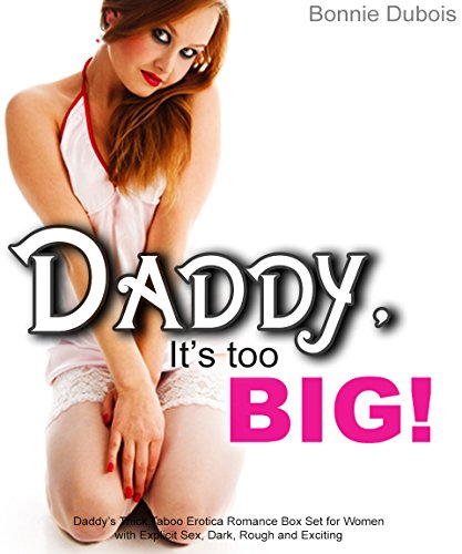 (Daddy, It's Too BIG!: Daddy's Thick Taboo Erotica Romance Box Set for Women with Explicit Sex, Dark, Rough and Exciting)