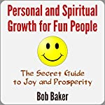 Personal and Spiritual Growth for Fun People: The Secret Guide to Joy and Prosperity | Bob Baker