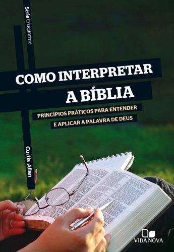 Como Interpretar a Bíblia. Princípios Práticos Para Entender e Aplicar a Palavra de Deus - Série Cruciforme