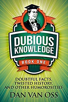 Dubious Knowledge: Doubtful Facts, Twisted History and Other Humorosities (Book One) by [Oss, Dan Van]