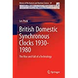 British Domestic Synchronous Clocks 1930-1980: The Rise and Fall of a Technology (History of Mechanism and Machine Science)