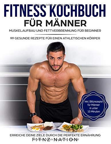 Fitness Kochbuch für Männer: Muskelaufbau und Fettverbrennung für Beginner: 99 gesunde Rezepte für einen athletischen Körper - Mehr Muskeln, mehr Kraft, weniger Körperfett durch die perfekte Ernährung por Fitnz Nation