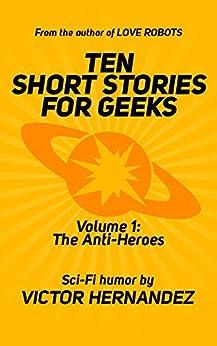 Ten Short Stories for Geeks: Volume 1: The Anti-Heroes by [Hernandez, Victor]