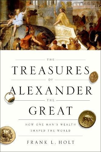 The Treasures of Alexander the Great: How One Man's Wealth Shaped the World (Onassis Series in Hellenic Culture)