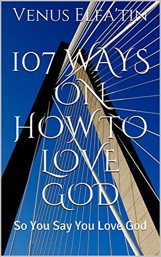 107 Ways On How To Love God: So You Say You Love God (107 Ways By Venus Elfa'tin) (Venus God Of Love)
