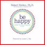 Be Happy!: 50 Principles and Exercises to Help You Enjoy More Happiness Now   Robert Holden