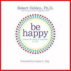 Be Happy!: 50 Principles and Exercises to Help You Enjoy More Happiness Now