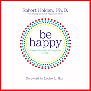 Be Happy!: 50 Principles and Exercises to Help You Enjoy More Happiness Now Audiobook