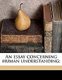 An Essay Concerning Human Understanding;, John Locke and Alexander Campbell Fraser, 1178440761