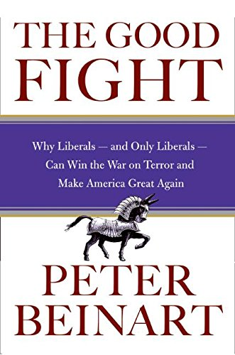 Read Online The Good Fight: Why Liberals-and Only Liberals-Can Win the War on Terror and Make America Great Again PDF