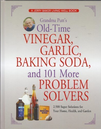 Grandma Putt's Old-Time Vinegar, Garlic, Baking Soda, and 101 More Problem Solvers: 2,500 Super Solutions for Your Home, Health, and Garden (Fashioned Baking Old)