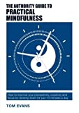 The Authority Guide to Practical Mindfulness: How to improve your productivity, creativity and focus by slowing down for just 10 minutes a day (Authority Guides)