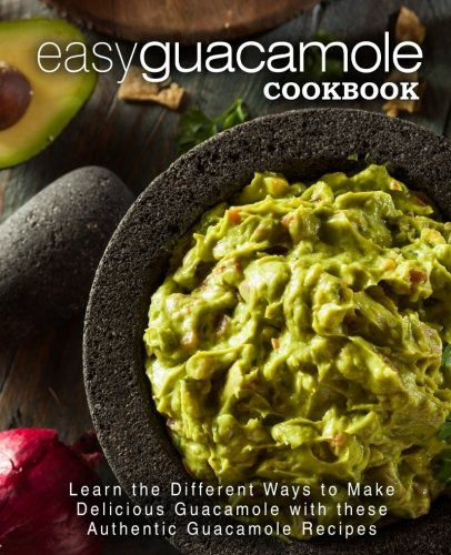 Easy Guacamole Cookbook: Learn the Different Ways to Make Delicious Guacamole with these Authentic Guacamole Recipes by BookSumo Press