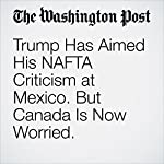 Trump Has Aimed His NAFTA Criticism at Mexico. But Canada Is Now Worried. | Alan Freeman