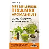 Mes meilleures tisanes aromatiques : Le mariage parfait des plantes et des huiles essentielles pour la santé et le bien-être