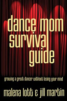 Dance Mom Survival Guide: Growing a Great Dancer Without Losing Your Mind by [Lott, Malena, Martin, Jill]