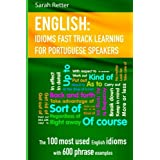 English: Idioms Fast Track Learning for Portuguese Speakers: The 100 most used English idioms with 600 phrase examples.