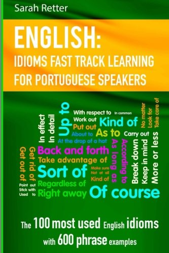 English: Idioms Fast Track Learning for Portuguese Speakers: The 100 most used English idioms with 600 phrase examples. (Fast Track Learning)