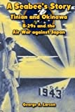 A Seabee s Story: Tinian and Okinawa: B-29s and the Air War Against Japan