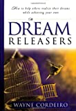 The Dream Releasers: How to Help Others Realize Their Dreams While Achieving Your Own