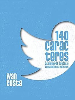 140 caracteres: As melhores frases e pensamentos poéticos (Portuguese Edition) de [Costa, Ivan]