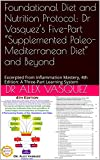 """Foundational Diet and Nutrition Protocol: Dr Vasquez's Five-Part """"Supplemented Paleo-Mediterranean Diet"""" and Beyond: Excerpted from Inflammation Mastery, ... Mastery & Functional Inflammology)"""