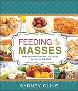 Feeding The Masses Meal Planning For Events Large Groups Ward Parties And More Sydney Cline 9781462110711 Amazon Books
