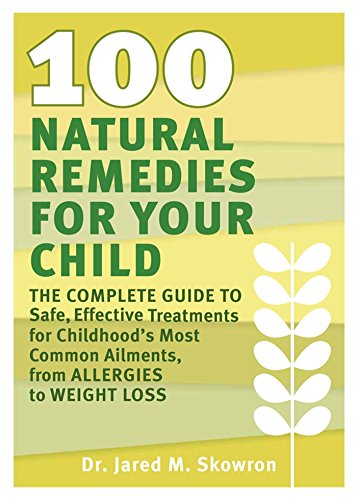 100 Natural Remedies for Your Child: The Complete Guide to Safe, Effective Treatments for Childhood's Most Common Ailments, from Allergies to Weight - Remedies 100
