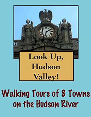 Look Up, Hudson Valley! Walking Tours of 8 Towns On The Hudson River (Look Up, America!)