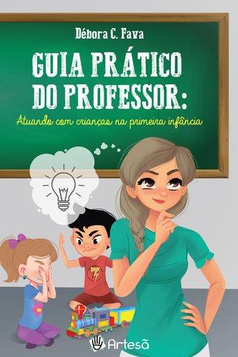 Guia Prático do Professor. Atuando com Crianças na Primeira Infância