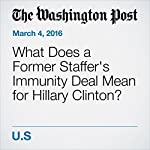 What Does a Former Staffer's Immunity Deal Mean for Hillary Clinton? | Matt Zapotosky