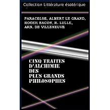 CINQ TRAITES D'ALCHIMIE DES PLUS GRANDS PHILOSOPHES (French Edition)
