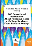 img - for What the Whole World Is Saying: 100 Sensational Statements about Heading Home with Your Newborn: From Birth to Reality book / textbook / text book
