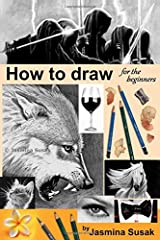 How to draw for the beginners: Step-by-Step Drawing Tutorials, Techniques, Sketching, Shading, Learn to Draw Animals, People, Realistic Drawings with ... Horses, Cats, Wolf, Everyday Objects Paperback