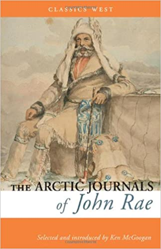 ARCTIC JOURNALS OF JOHN RAE (Classics West Collection)