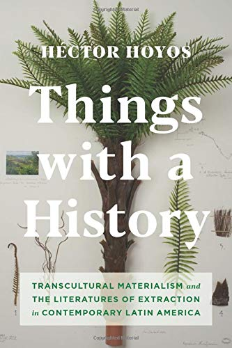 Things With A History  Transcultural Materialism And The Literatures Of Extraction In Contemporary Latin America