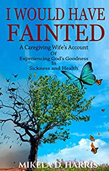 I Would Have Fainted: A Caregiving Wife's Account of Experiencing God's Goodness in Sickness and Health by [Harris, Mikela D.]