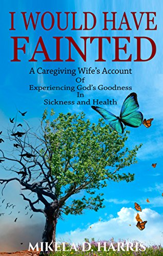 I Would Have Fainted: A Caregiving Wife's Account of Experiencing God's Goodness in Sickness and Health