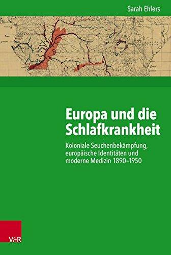 Europa Und Die Schlafkrankheit: Koloniale Seuchenbekampfung, Europaische Identitaten Und Moderne Medizin 1890-1950