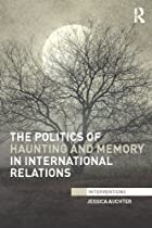 The Politics of Haunting and Memory in International Relations (Interventions)