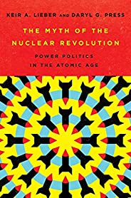 The Myth of the Nuclear Revolution: Power Politics in the Atomic Age