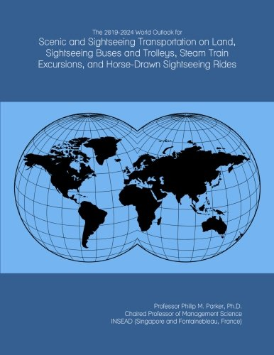 The 2019-2024 World Outlook for Scenic and Sightseeing Transportation on Land, Sightseeing Buses and Trolleys, Steam Train Excursions, and Horse-Drawn Sightseeing Rides (Excursion Train)