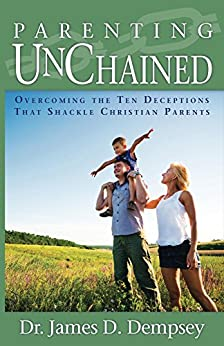 Parenting Unchained: Overcoming the Ten Deceptions that Shackle Christian Parents by [Dempsey, James]