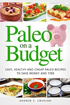 Paleo On A Budget: Easy, Healthy and Cheap Paleo Recipes to Save Money and Time (Affordable Paleo Recipes) (Paleo Diet Cookbooks) by [Emerson, Andrew]