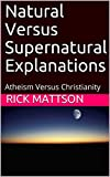 Natural Versus Supernatural Explanations: Atheism Versus Christianity