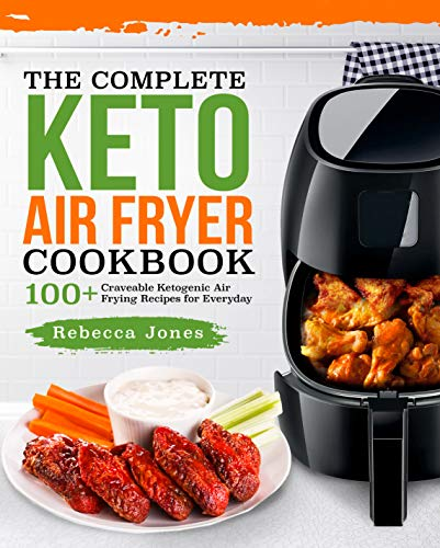 The Complete Keto Air Fryer Cookbook: 100+ Craveable Ketogenic Air Frying Recipes for Everyday by Rebecca Jones
